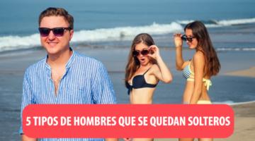 5 TIPOS DE HOMBRES QUE SE QUEDAN SOLTEROS